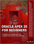 Oracle APEX 20 For Beginners A platform to develop stunning, scalable data-centric web apps fast Ahmed, Riaz