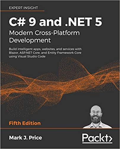 C# 9 and .NET 5 - Modern Cross-Platform Development - Fifth Edition Build intelligent apps, websites, and services with Blazor, ASP.NET Core, and Entity Framework Core using Visual Studio Code Mark J. Price 9781800568105