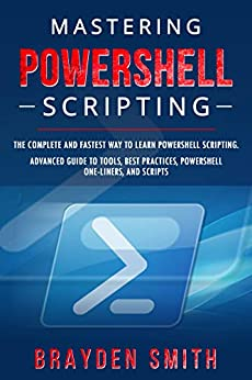 Mastering PowerShell Scripting The Complete and Fastest Way to Learn PowerShell Scripting. Advanced Guide to Tools, Best Practices, PowerShell One-Liners, and Scripts  SMITH, BRAYDEN  Kindle Store