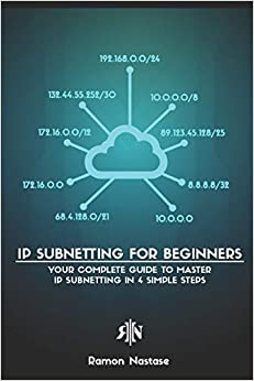 IP Subnetting for Beginners Your Complete Guide to Master IP Subnetting in 4 Simple Steps (Computer Networking Series) Nastase, Ramon 9781791770082