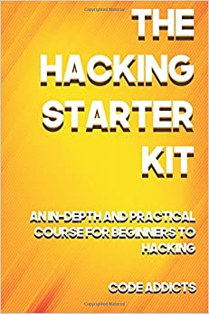 The Hacking Starter Kit An In-depth and Practical course for beginners to Ethical Hacking. Including detailed step-by-step guides and practical demonstrations. Addicts, Code 9781976123283