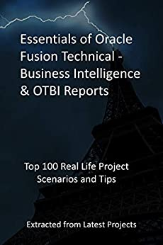 Essentials of Oracle Fusion Technical -Business Intelligence & OTBI Reports Top 100 Real Life Project Scenarios and Tips Extracted from Latest Projects  Ricnovish Publications