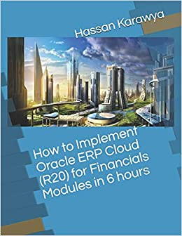 How to Implement Oracle ERP Cloud (R20) for Financials Modules in 6 hours Karawya, Mr. Hassan 9798684762888