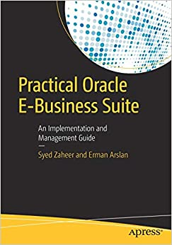 Practical Oracle E-Business Suite An Implementation and Management Guide (9781484214237) Zaheer, Syed, Arslan, Erman