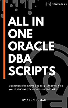 All-in-one Oracle DBA Scripts Collection of real-time dba scripts that will help you in your everyday administration tasks  Kumar, Arun Kindle Store