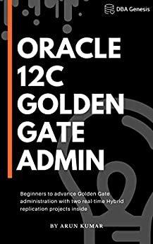 Oracle 12c Golden Gate Administration Beginners to advance Golden Gate administration with two real-time Hybrid replication projects inside  Kumar, Arun Kindle Store