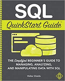 SQL QuickStart Guide The Simplified Beginner's Guide to Managing, Analyzing, and Manipulating Data With SQL Shields, Walter 9781945051753