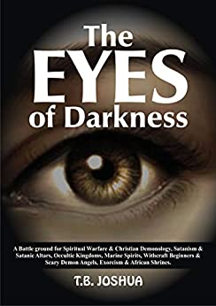 THE EYES OF DARKNESS A Battle For Spiritual Warfare & Christian Demonology, Satanism & Satanic Altars, Occultic Kingdoms, Marine Spirits, Witchcraft ... & Scary Demon Angels, Exorcism & Afric - Kindle edition by JOSHUA, T.B.. Religion & Spirituality Kindle  @ .