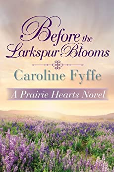 Before the Larkspur Blooms (A Prairie Hearts Novel  2) - Kindle edition by Fyffe, Caroline. Literature & Fiction Kindle  @ .