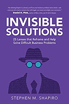 Invisible Solutions 25 Lenses that Reframe and Help Solve Difficult Business Problems  Shapiro, Stephen Kindle Store