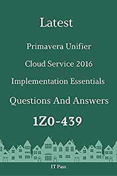 Latest Primavera Unifier Cloud Service 2016 Implementation Essentials Exam 1Z0-439 Questions and Answers Guide for Real Exam  Pass, IT