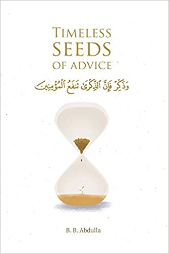 Timeless Seeds of Advice The Sayings of Prophet Muhammad ï·º, Ibn Taymiyyah, Ibn al-Qayyim, Ibn al-Jawzi and Other Prominent Scholars in Bringing Comfort and Hope to the Soul Abdulla, B. B. 9781692930240