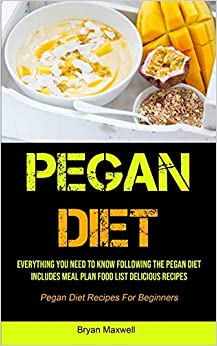 Pegan Diet Everything You Need To Know Following The Pegan Diet Includes Meal Plan Food List Delicious Recipes (Pegan Diet Recipes For Beginners) Maxwell, Bryan 9781990207549