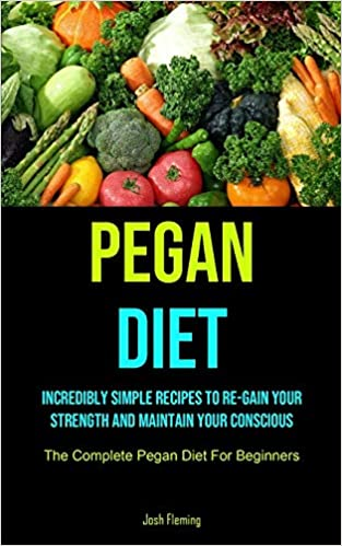Pegan Diet Incredibly Simple Recipes To Re-gain Your Strength And Maintain Your Conscious (The Complete Pegan Diet For Beginners) Fleming, Josh 9781990207402