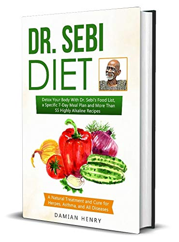 Dr. Sebi Diet Detox Your Body With Dr. Sebi's Food List, a Specific 7-Day Meal Plan and More Than 55 Highly Alkaline Recipes - a Natural Treatment and Cure for Herpes, Asthma, and All Diseases.  Henry, Damian