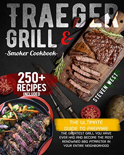 Traeger Grill & Smoker Cook The Ultimate Guide To Prepare the Greatest Grill You Have Ever Had and Become the Most Renowned BBQ Pitmaster in Your Entire Neighborhood | 250+ Recipes Included -  edition by West, Steven. Cook, Food & Wine   @ .