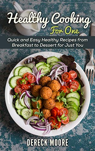 Healthy Cooking For One  Quick and Easy Healthy Recipes from Breakfast to Dessert for Just You -  edition by Moore, Dereck. Cook, Food & Wine   @ .