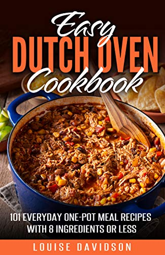Easy Dutch Oven Cook  101 Everyday One-Pot Meal Recipes with 8 Ingredients or Less  Davidson, Louise