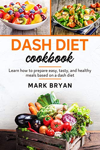Dash diet cook Learn how to prepare easy, tasty and healthy meals based on a dash diet  Bryan, Mark