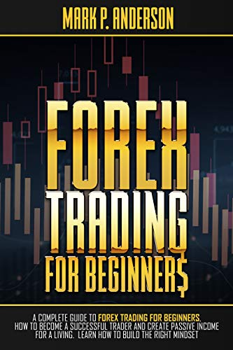 FOREX TRADING FOR BEGINNERS A Complete Guide to Forex Trading for Beginners, how to Become a Successful Trader and Create Passive Income for a Living. Learn how to Build the Right Mindset  Anderson, Mark P.