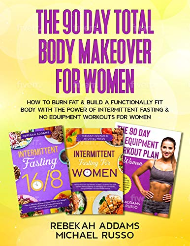 The 90 Day Total Body Makeover For Women (3  in 1) How To Burn Fat And Build A Functionally Fit Body With The Power Of Intermittent Fasting And No Equipment Workouts For Women -  edition by Addams, Rebekah, Russo, Michael . Health, Fitness & Dieting   @ .