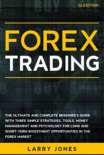 Forex Trading The Ultimate and Complete Beginner's Guide with Three Simple Strategies, Tools, Money Management and Psychology for Long and Short-Term Investment Opportunities in the Forex Market  Jones, Larry