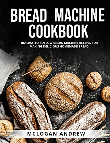 BREAD MACHINE COOKBOOK 100 EASY-TO-FOLLOW BREAD MACHINE RECIPES FOR MAKING DELICIOUS HOMEMADE BREAD  ANDREW, MCLOGAN