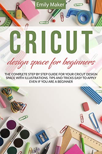 CRICUT DESIGN SPACE FOR BEGINNERS The complete step by step guide for your cricut design space with illustrations. Tips and tricks easy to apply even if you are a beginner -  edition by Maker, Emily. Crafts, Hobbies & Home   @ .