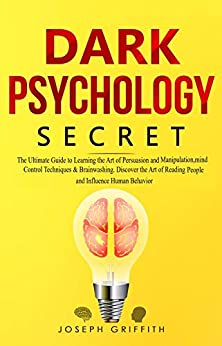 Dark Psychology Secret The Ultimate Guide to Learning the Art of Persuasion and Manipulation, Mind Control Techniques & Brainwashing. Discover the Art of Reading People and Influence Human Behavior, Griffith, Joseph -
