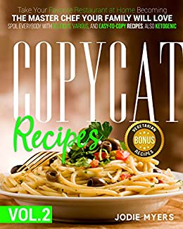 Copycat recipes VOL. II – Take Your Favorite Restaurant at Home Becoming The Master Chef Your Family Will Love. Spoil Everybody With Delicious, Various, and Easy-to-Copy Dishes, also Ketogenic.  Myers, Jodie