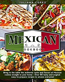 Mexican Cook Bring to the Table the Authentic Taste and Flavors of Mexican Cuisine Straight to Your Home - Over 90 Tasty and Original Easy-to-Prepare Recipes to Amaze Everyone!  Lopez, Juliana