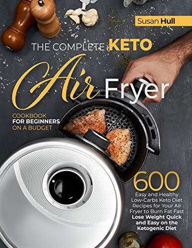 THE COMPLETE KETO AIR FRYER COOKBOOK FOR BEGINNERS ON A BUDGET 600 Easy and Healthy Low-Carbs Keto Diet Recipes for Your Air Fryer to Burn Fat Fast (Lose Weight Quick and Easy on the Ketogenic Diet) -  edition by Hull, Susan. Health, Fitness & Dieting   @ .