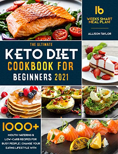 The Ultimate Keto Diet Cook for Beginners 2021 1000+ Mouth-Watering & Low-Carb Recipes for Busy People | Change your Eating Lifestyle with 16 Weeks Smart Meal Plan! -  edition by Taylor, Allison. Health, Fitness & Dieting   @ .