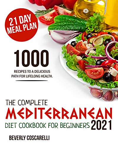 THE COMPLETE MEDITERRANEAN DIET COOKBOOK FOR BEGINNERS 2021 1000 Recipes to a Delicious Path For Lifelong Health. 21 Day Meal Plan. -  edition by Coscarelli, Beverly. Cook, Food & Wine   @ .