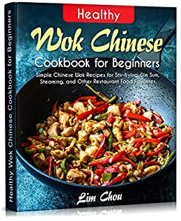 Healthy Wok Chinese Cook for Beginners Simple Chinese Wok Recipes for Stir-frying, Dim Sum, Steaming, and Other Restaurant Food Favorites (asian, ... rice, Pork beef lamb) (Asian Food 1) -  edition by Chou, Lim. Cook, Food & Wine   @ .