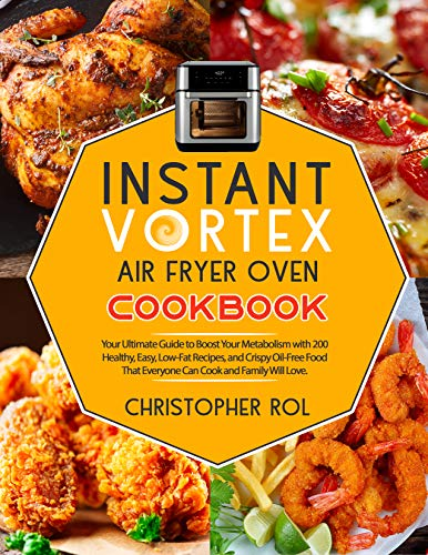 Instant Vortex Air Fryer Oven Cook  Your Ultimate Guide to Boost Your Metabolism with 200 Healthy, Easy, Low-Fat Recipes, and Crispy Oil-Free Food That Everyone Can Cook and Family Will Love. -  edition by rol, christopher. Cook, Food & Wine   @ .