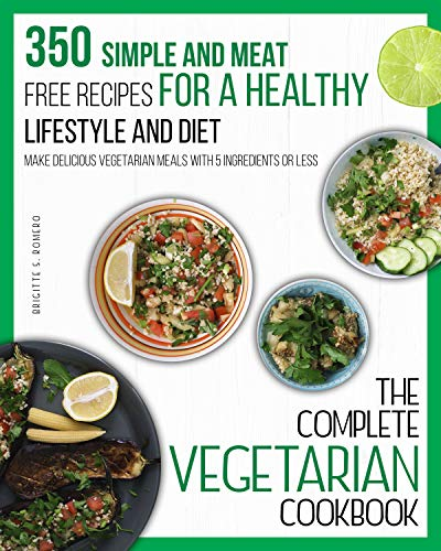 The Complete Vegetarian cook 350 Simple and Meat-Free Recipes, for a Healthy Lifestyle and Diet - Make Delicious Vegetarian Meals with 5 Ingredients or Less  Romero, Brigitte S.
