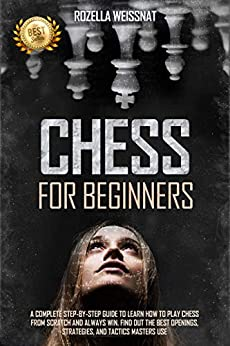 Chess For Beginners A Complete Step-by-Step Guide to Learn How to Play Chess From Scratch and Always Win. Find Out The Best Openings, Strategies, And Tactics Masters Use  Weissnat, Rozella