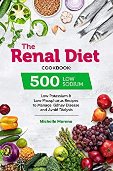 The Renal Diet Cook 500 Low Sodium, Low Potassium and Low Phosphorus Recipes to Manage Kidney Disease and Avoid Dialysis -  edition by Moreno, Michelle. Health, Fitness & Dieting   @ .