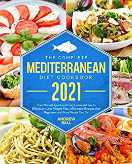 The Complete Mediterranean Diet Cook 2021 The Ultimate Quick and Easy Guide on How to Effectively Lose Weight Fast, Affordable Recipes that Beginners and Busy People Can Do -  edition by Ball, Andrew. Cook, Food & Wine   @ .