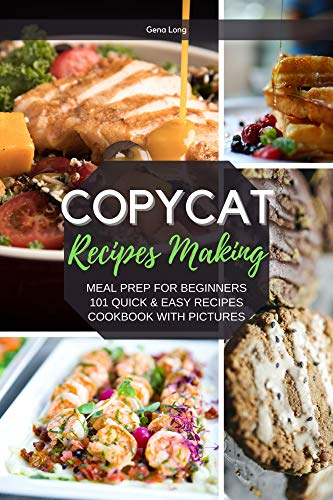 Copycat Recipes Making Meal Prep For Beginners, 101 Quick And Easy Recipes - Cook With Pictures.  Long, Gena