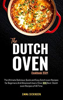 The Dutch oven Cook 2021 The Ultimate Delicious, Quick and Easy Dutch oven Recipes for Beginners And Advanced Users   Over 300 Best Dutch oven Recipes of All Time  Dickinson, Emma