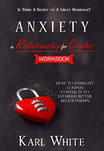 ANXIETY in Relationship for Couples WORKBOOK - Is There A Secret to A Great Marriage? How to Eliminate Couples Conflicts to Establish Better Relationships -  edition by WHITE, KARL. Religion & Spirituality   @ .