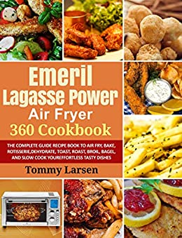 EMERIL LAGASSE POWER AIR FRYER 360 Cook The Complete Guide Recipe  to Air Fry, Bake, Rotisserie, Dehydrate, Toast, Roast, Broil, Bagel, and Slow Cook Your Effortless Tasty Dishes  Larsen, Tommy , Davis, Ethan
