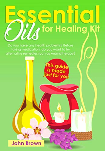 Essential Oils for Healing Kit Do you have any health problems? Before taking medication, do you want to try alternative remedies such as Aromatherapy? This guide is made just for you -  edition by Brown, John. Professional & Technical   @ .