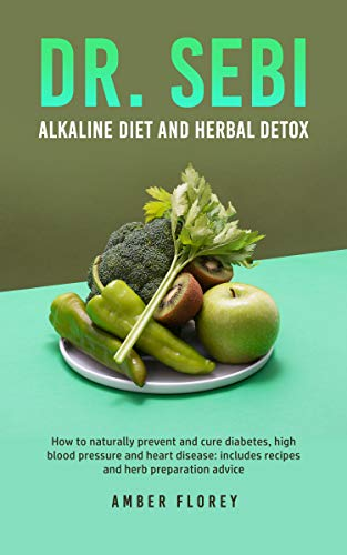 Dr. SEBI Alkaline Diet and herbal detox How to naturally prevent and cure diabetes, high blood pressure and heart disease includes recipes and herb preparation advice -  edition by Florey, Amber. Professional & Technical   @ .