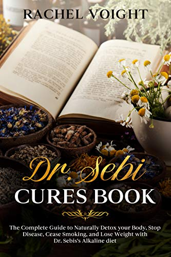 Dr. Sebi Cures  The Complete Guide to Naturally Detox your Body, Stop Disease, Cease Smoking, and Lose Weight with Dr. Sebi's Alkaline Diet -  edition by Voight, Rachel. Health, Fitness & Dieting   @ .