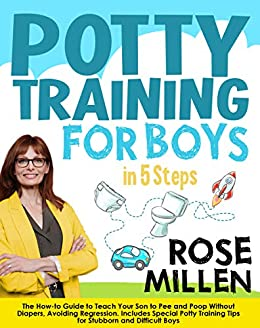 Potty Training for Boys in 5 Steps The How-to Guide to Teach Your Son to Pee and Poop Without Diapers, Avoiding Regression. Includes Special Potty Training Tips for Stubborn and Difficult Boys  Millen, Rose