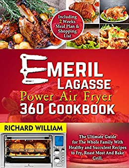 Emeril Lagasse Power Air Fryer 360 Cook  The ultimate guide for the whole family with healthy and succulent recipes to Fry, Roast Most and Bake Grill. Includes a 2 weeks meal plan -  edition by William, Richard. Crafts, Hobbies & Home   @ .