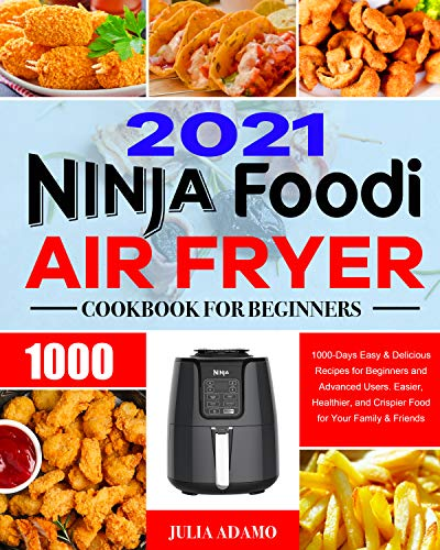 Ninja Air Fryer Cook for Beginners 2021 1000-Days Easy & Delicious Recipes for Beginners and Advanced Users. Easier, Healthier, and Crispier Food for Your Family & Friends  Adamo, Julia